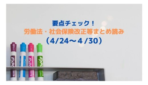要点チェック!労働法・社会保険改正等まとめ読み(4/24~4/30)